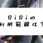 DiDiの使える範囲は?